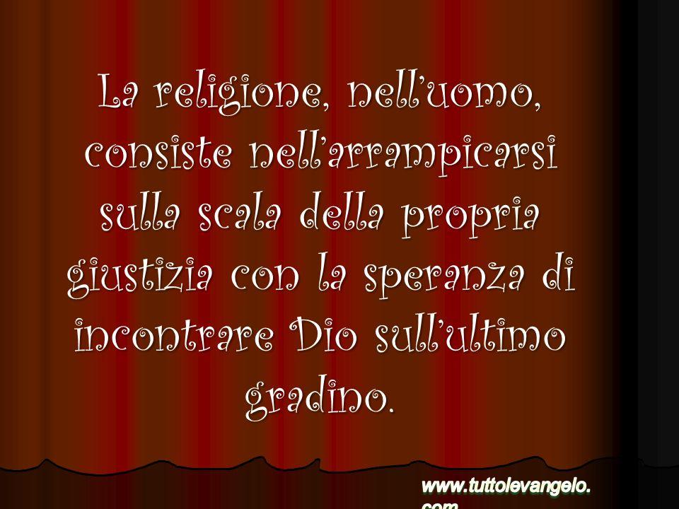 La religione, nelluomo, consiste nellarrampicarsi sulla scala della propria giustizia con la speranza di incontrare Dio sullultimo gradino.