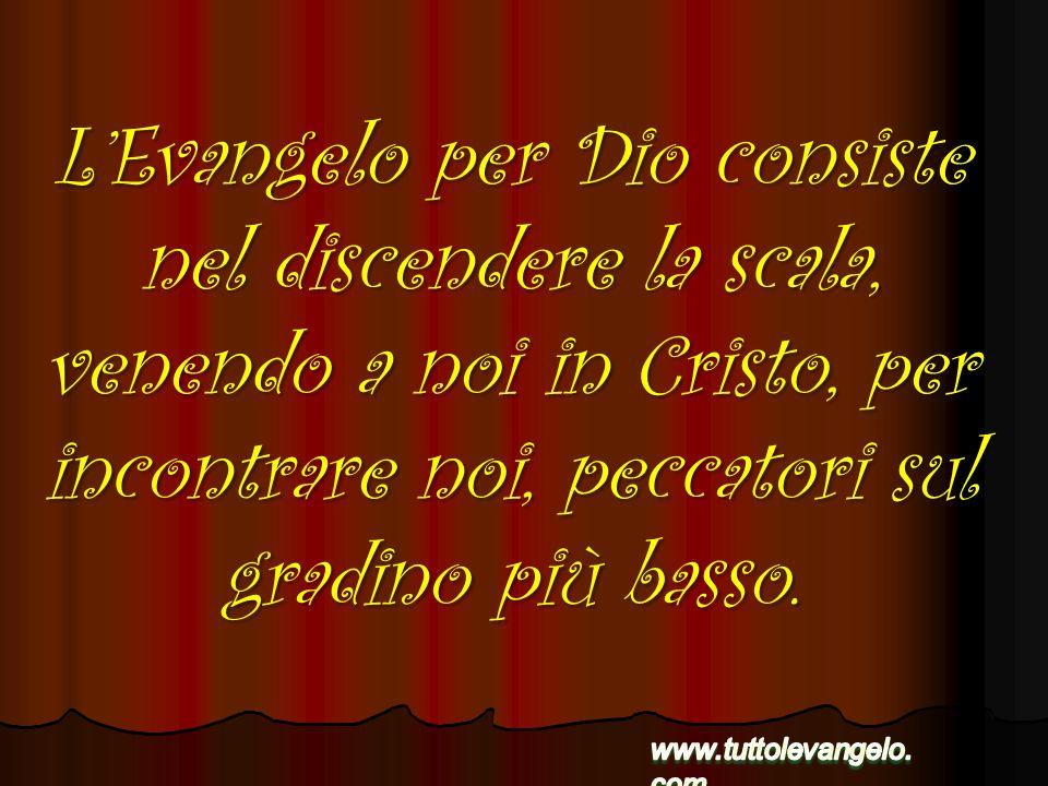 LEvangelo per Dio consiste nel discendere la scala, venendo a noi in Cristo, per incontrare noi, peccatori sul gradino più basso.