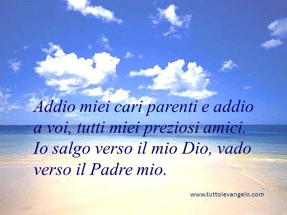 Addio miei cari parenti e addio a voi, tutti miei preziosi amici. Io salgo verso il mio Dio, vado verso il Padre mio.