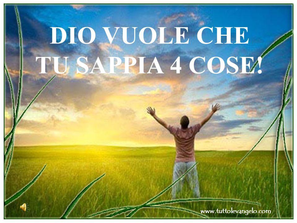 DIO VUOLE CHE TU SAPPIA 4 COSE! www.tuttolevangelo.com