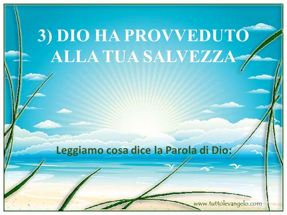 3) DIO HA PROVVEDUTO ALLA TUA SALVEZZA Leggiamo cosa dice la Parola di Dio: