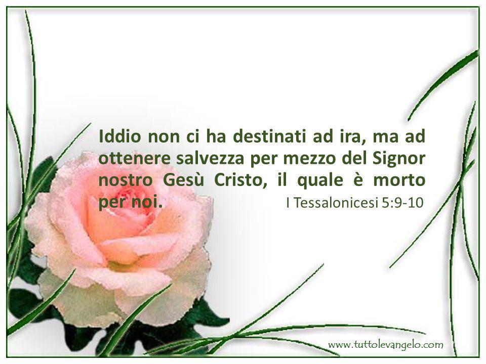Iddio non ci ha destinati ad ira, ma ad ottenere salvezza per mezzo del Signor nostro Gesù Cristo, il quale è morto per noi. I Tessalonicesi 5:9-10 ww