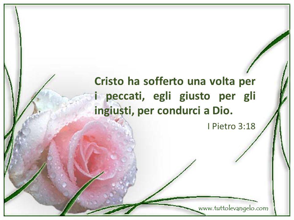 Cristo ha sofferto una volta per i peccati, egli giusto per gli ingiusti, per condurci a Dio. I Pietro 3:18 www.tuttolevangelo.com