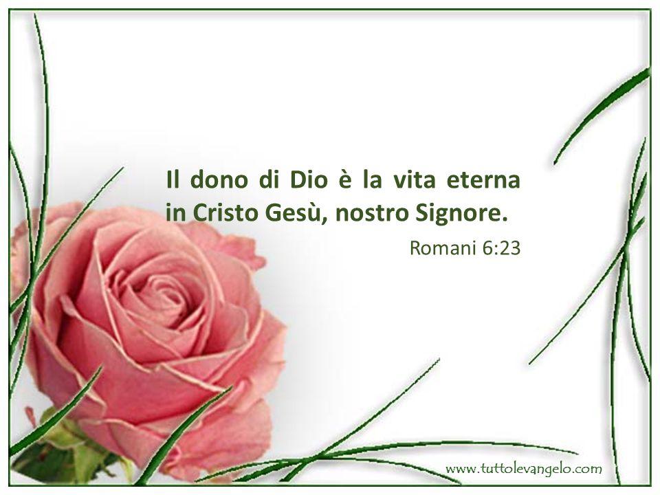 Il dono di Dio è la vita eterna in Cristo Gesù, nostro Signore. Romani 6:23 www.tuttolevangelo.com