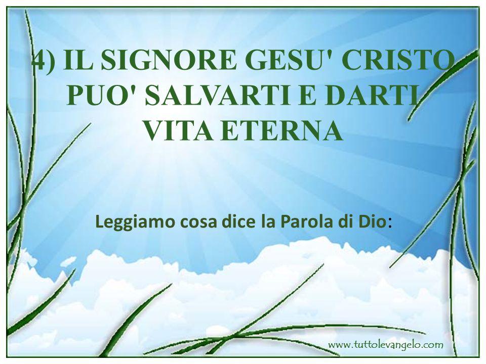 4) IL SIGNORE GESU' CRISTO PUO' SALVARTI E DARTI VITA ETERNA Leggiamo cosa dice la Parola di Dio :