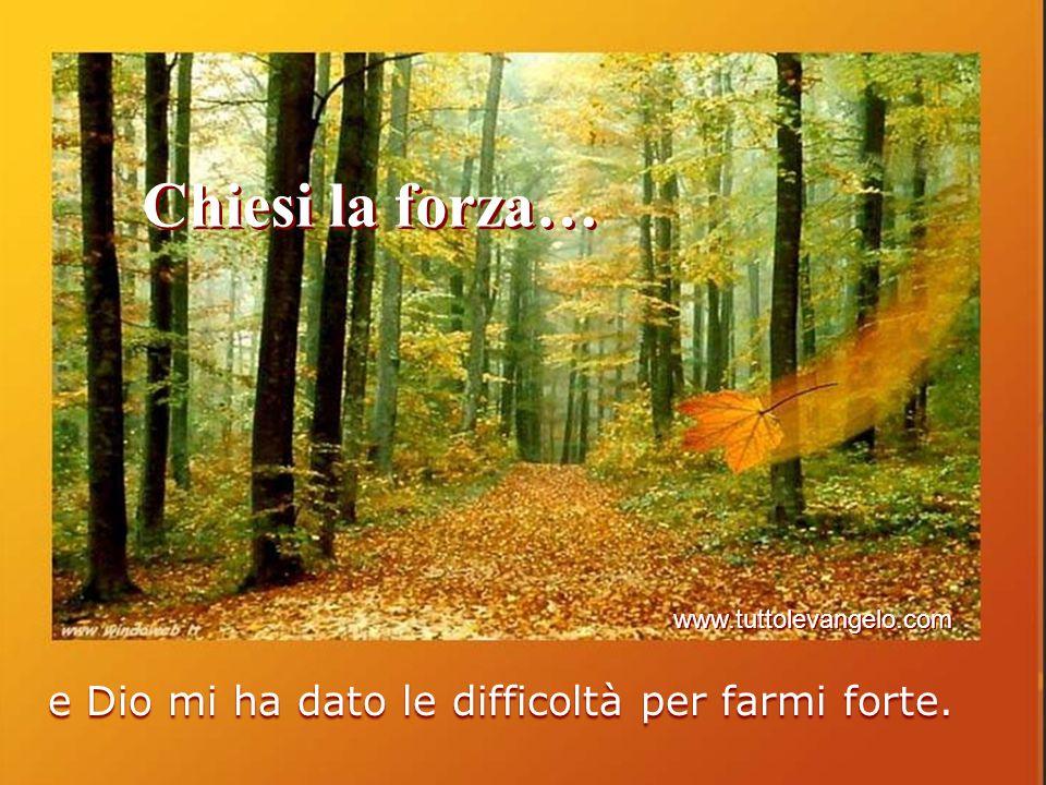 Chiesi la forza… e Dio mi ha dato le difficoltà per farmi forte. www.tuttolevangelo.com
