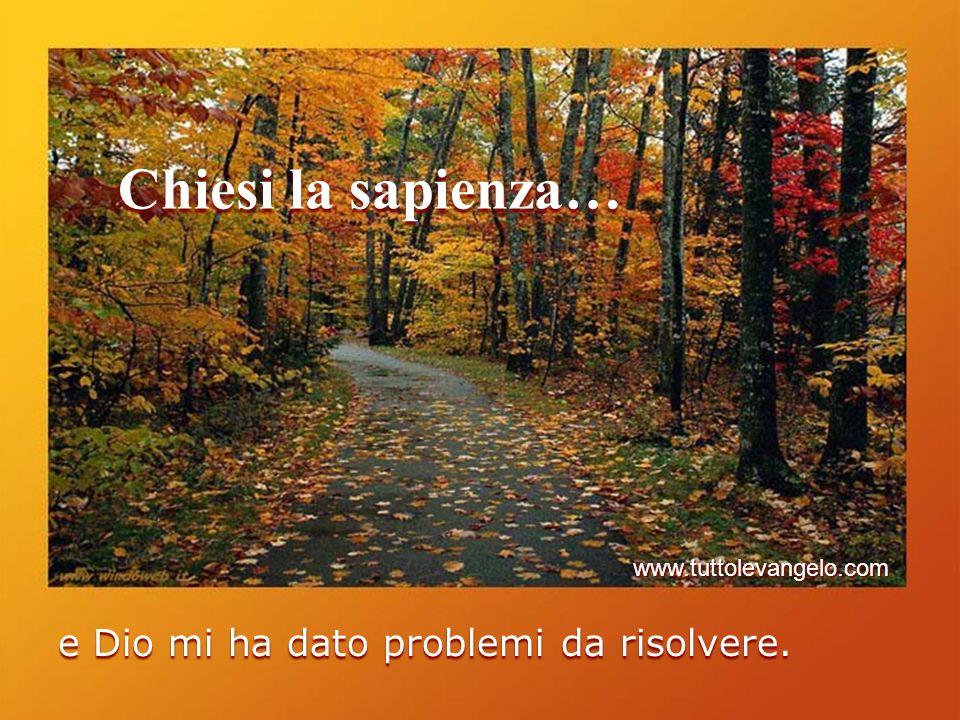 Chiesi la sapienza… e Dio mi ha dato problemi da risolvere. www.tuttolevangelo.com