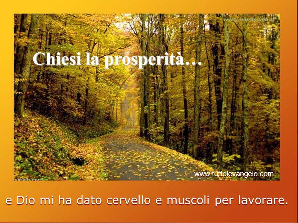 Chiesi la prosperità… e Dio mi ha dato cervello e muscoli per lavorare. www.tuttolevangelo.com