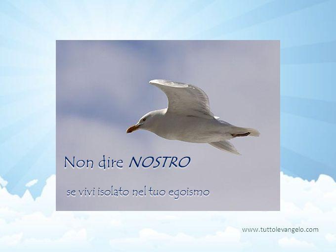Non dire NOSTRO se vivi isolato nel tuo egoismo www.tuttolevangelo.com