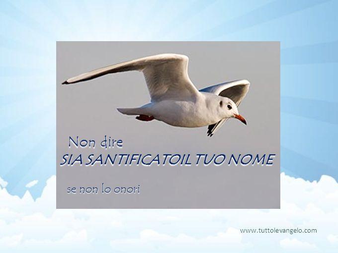 Non dire SIA SANTIFICATOIL TUO NOME Non dire SIA SANTIFICATOIL TUO NOME se non lo onori www.tuttolevangelo.com