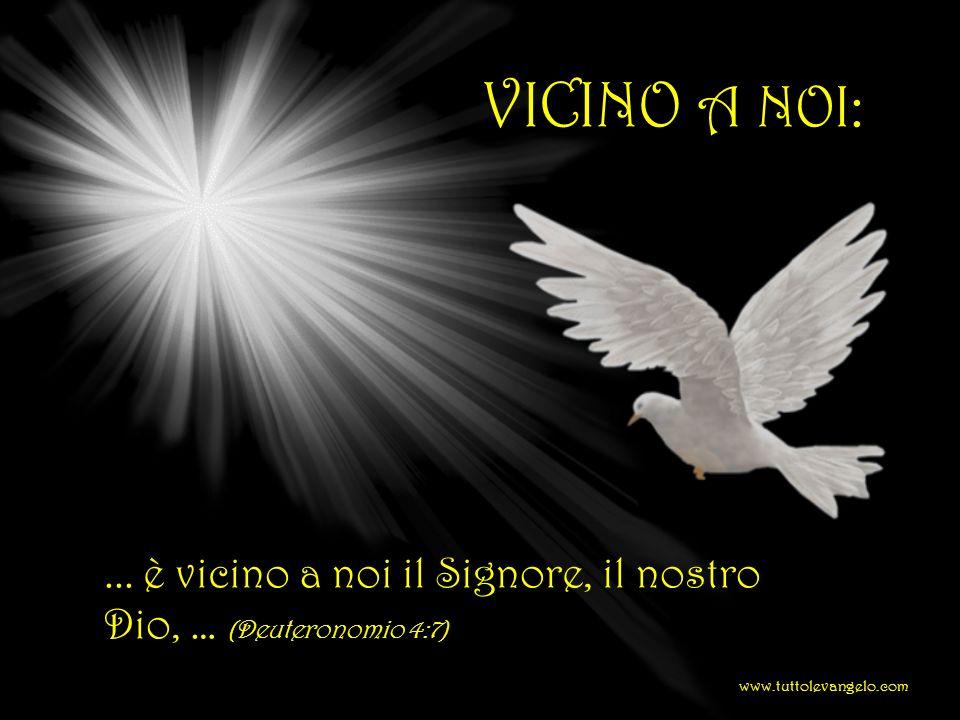 VICINO A NOI:... è vicino a noi il Signore, il nostro Dio, … (Deuteronomio 4:7) www.tuttolevangelo.com