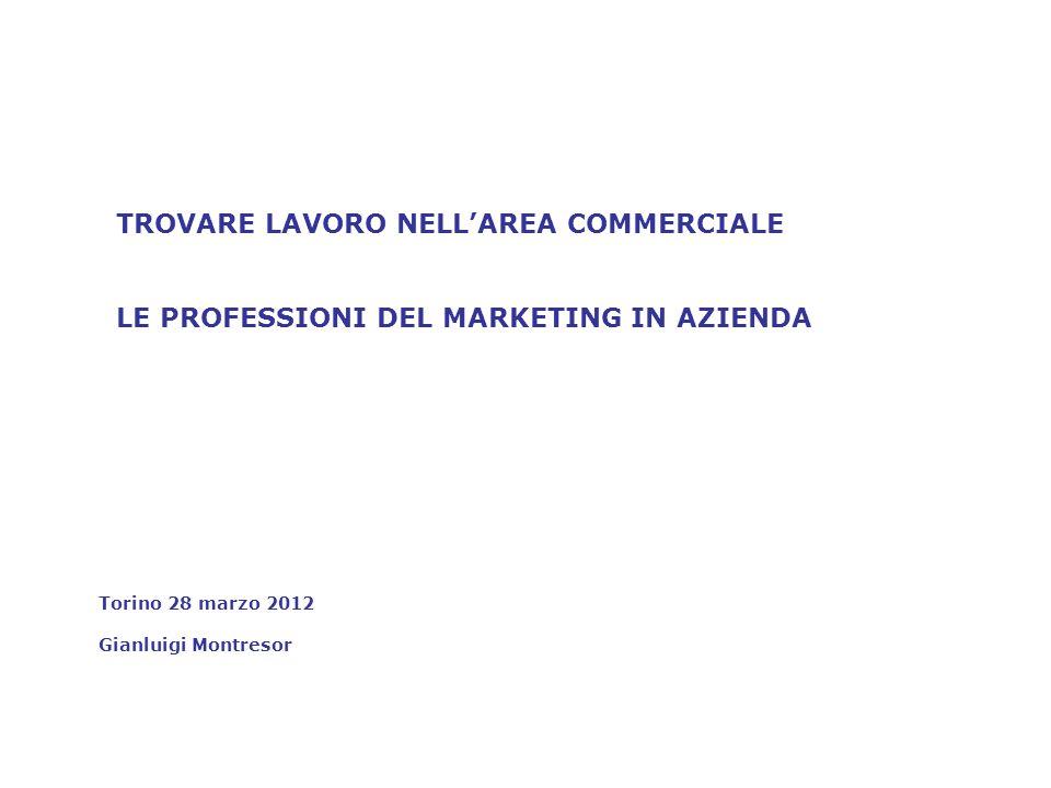 TROVARE LAVORO NELLAREA COMMERCIALE LE PROFESSIONI DEL MARKETING IN AZIENDA Torino 28 marzo 2012 Gianluigi Montresor