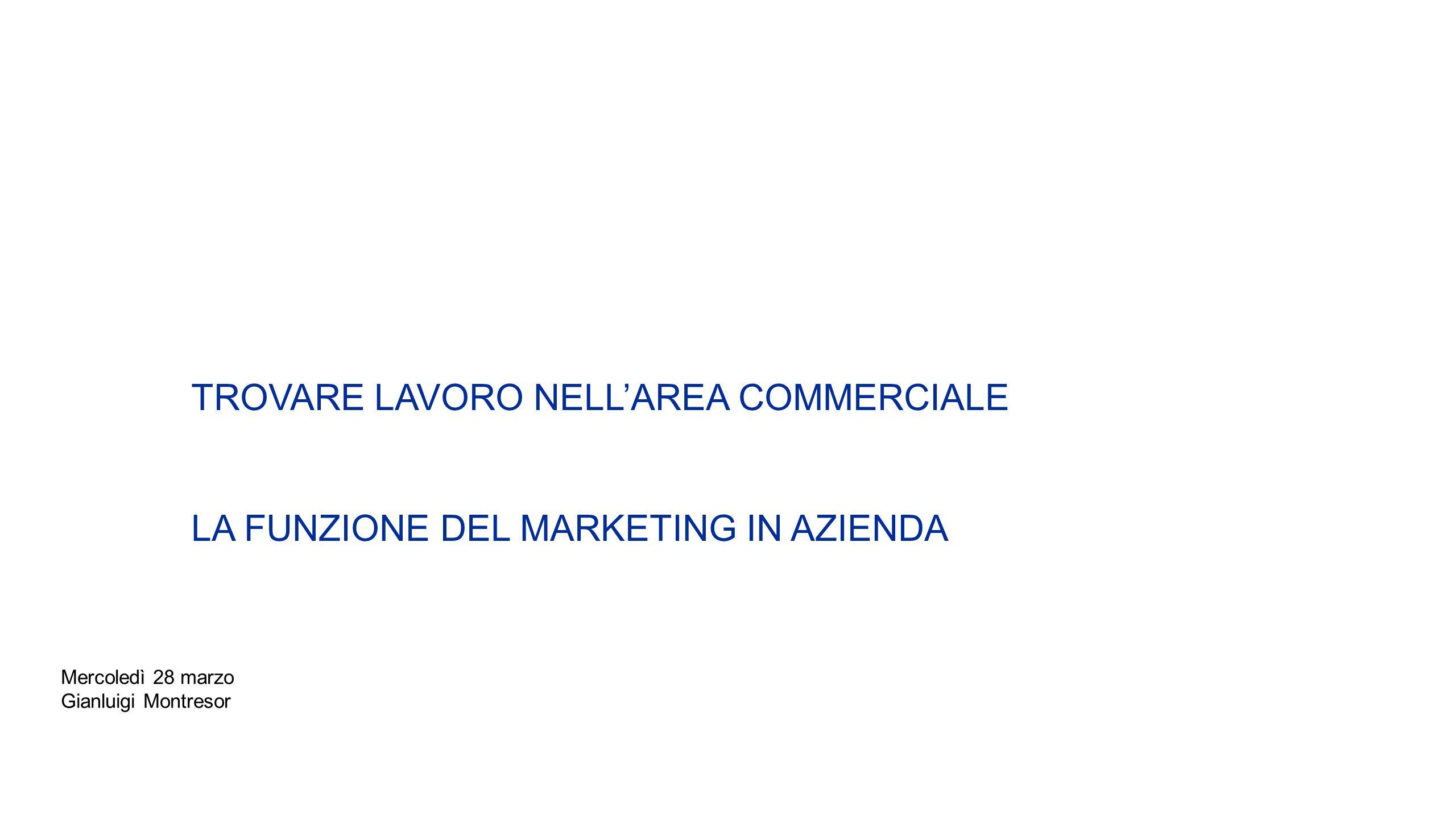 TROVARE LAVORO NELLAREA COMMERCIALE LA FUNZIONE DEL MARKETING IN AZIENDA Mercoledì 28 marzo Gianluigi Montresor