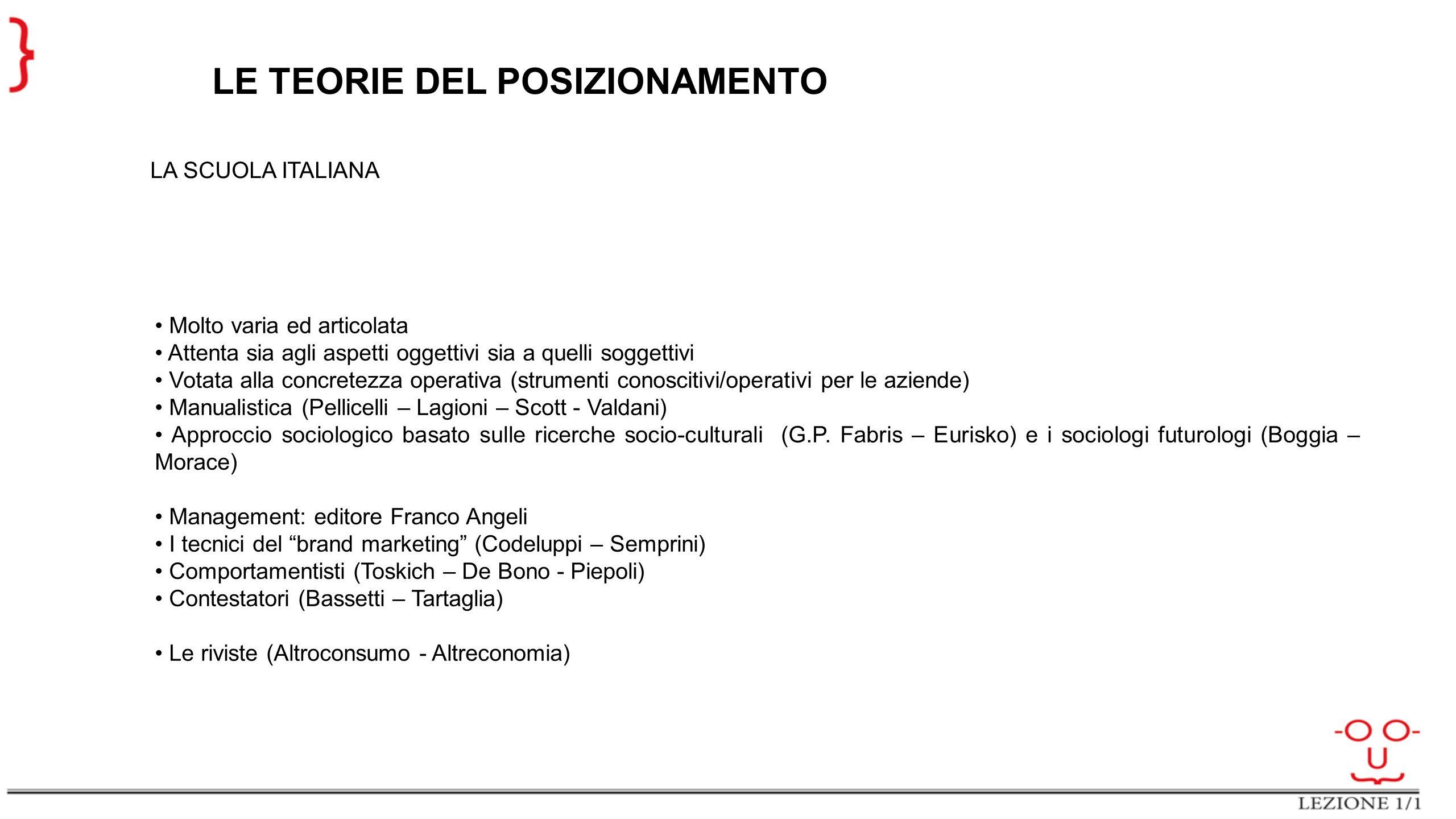 LE TEORIE DEL POSIZIONAMENTO LA SCUOLA ITALIANA Molto varia ed articolata Attenta sia agli aspetti oggettivi sia a quelli soggettivi Votata alla concr