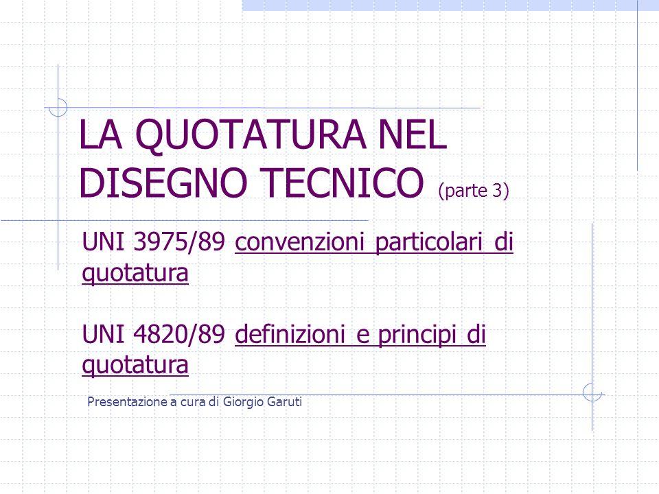 LA QUOTATURA NEL DISEGNO TECNICO (parte 3) Presentazione a cura di Giorgio Garuti UNI 3975/89 convenzioni particolari di quotatura UNI 4820/89 definizioni e principi di quotatura