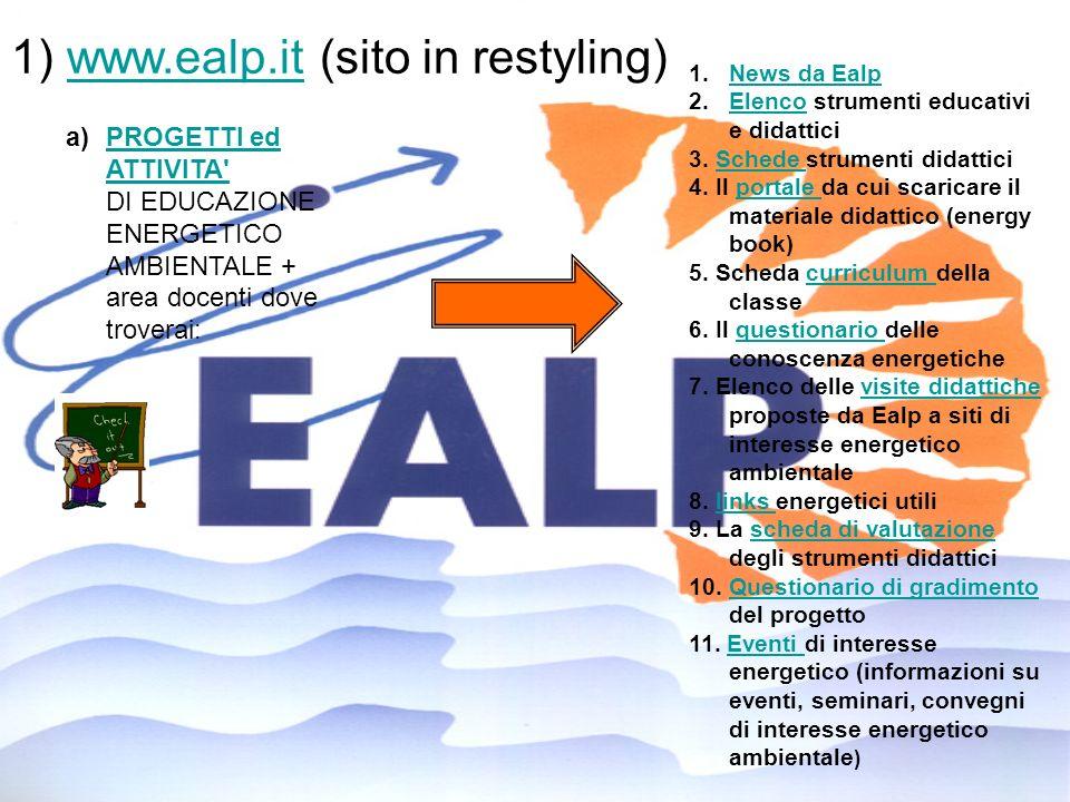 1) www.ealp.it (sito in restyling)www.ealp.it a)PROGETTI ed ATTIVITA' DI EDUCAZIONE ENERGETICO AMBIENTALE + area docenti dove troverai:PROGETTI ed ATT