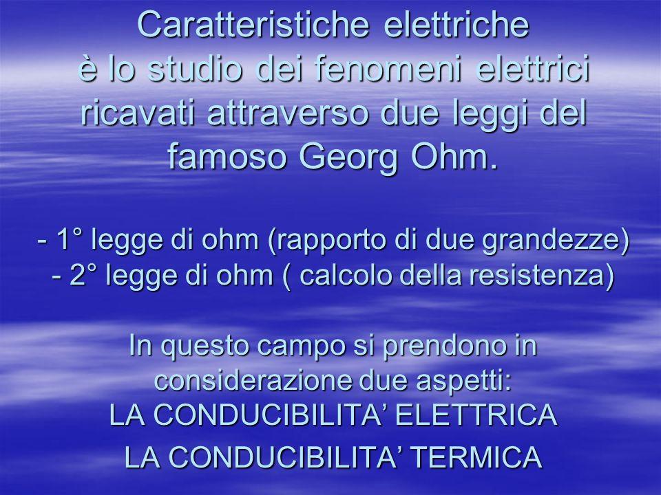 Caratteristiche elettriche è lo studio dei fenomeni elettrici ricavati attraverso due leggi del famoso Georg Ohm. - 1° legge di ohm (rapporto di due g