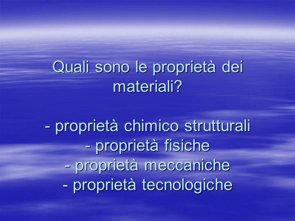Quali sono le proprietà dei materiali? - proprietà chimico strutturali - proprietà fisiche - proprietà meccaniche - proprietà tecnologiche