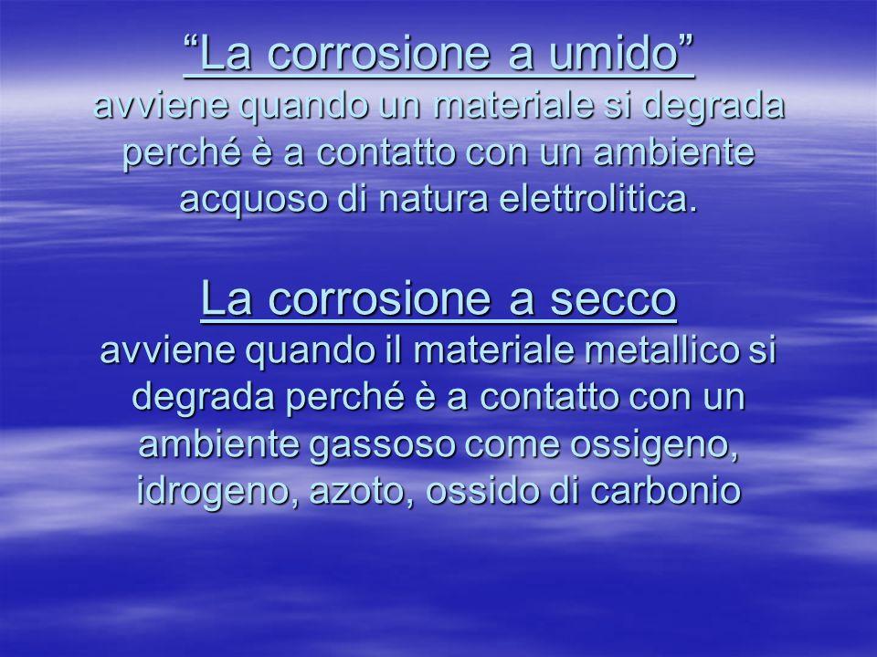 La corrosione a umido avviene quando un materiale si degrada perché è a contatto con un ambiente acquoso di natura elettrolitica. La corrosione a secc