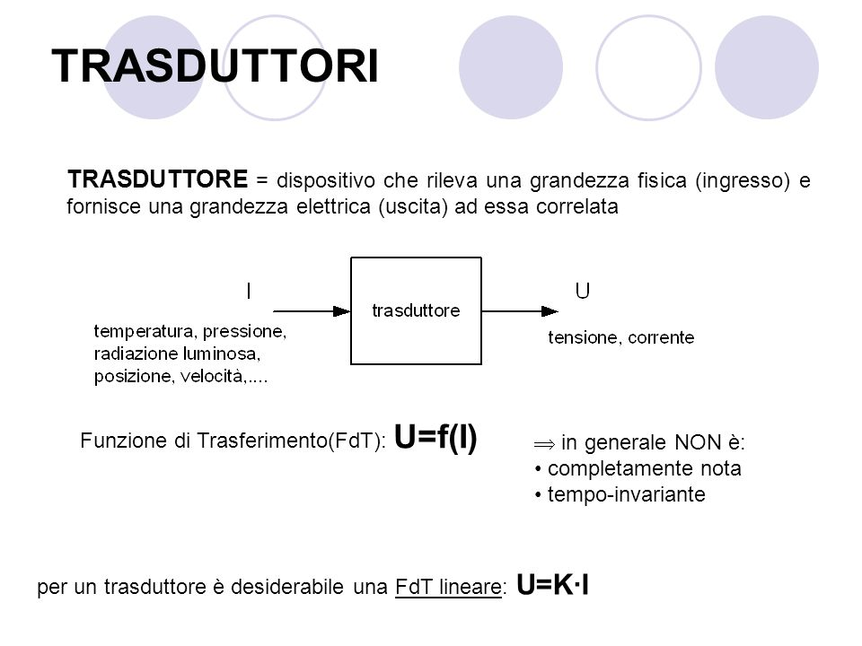 TRASDUTTORI TRASDUTTORE = dispositivo che rileva una grandezza fisica (ingresso) e fornisce una grandezza elettrica (uscita) ad essa correlata Funzion