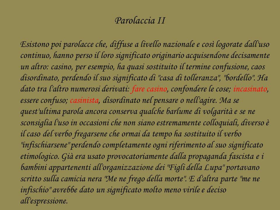 Parolaccia II Esistono poi parolacce che, diffuse a livello nazionale e così logorate dall'uso continuo, hanno perso il loro significato originario ac