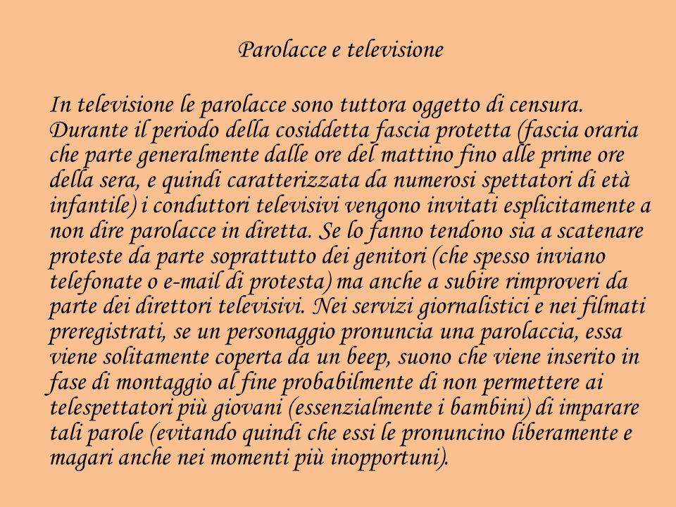 Parolacce e televisione In televisione le parolacce sono tuttora oggetto di censura. Durante il periodo della cosiddetta fascia protetta (fascia orari