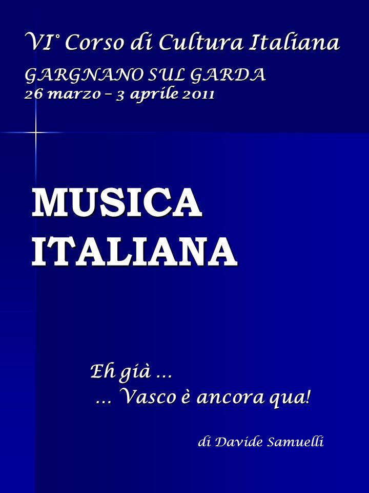 MUSICA ITALIANA Eh già … … Vasco è ancora qua! … Vasco è ancora qua! VI° Corso di Cultura Italiana GARGNANO SUL GARDA 26 marzo – 3 aprile 2011 di Davi
