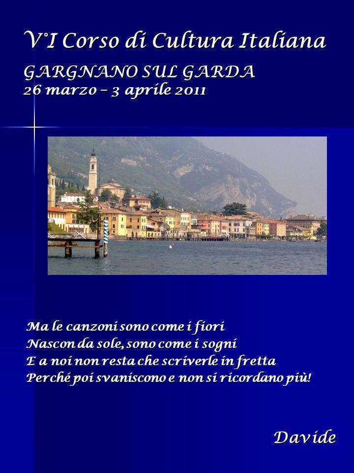 V°I Corso di Cultura Italiana GARGNANO SUL GARDA 26 marzo – 3 aprile 2011 Ma le canzoni sono come i fiori Nascon da sole, sono come i sogni E a noi no