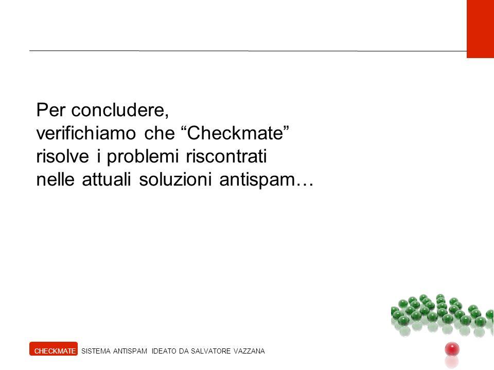 Per concludere, verifichiamo che Checkmate risolve i problemi riscontrati nelle attuali soluzioni antispam… CHECKMATE SISTEMA ANTISPAM IDEATO DA SALVATORE VAZZANA