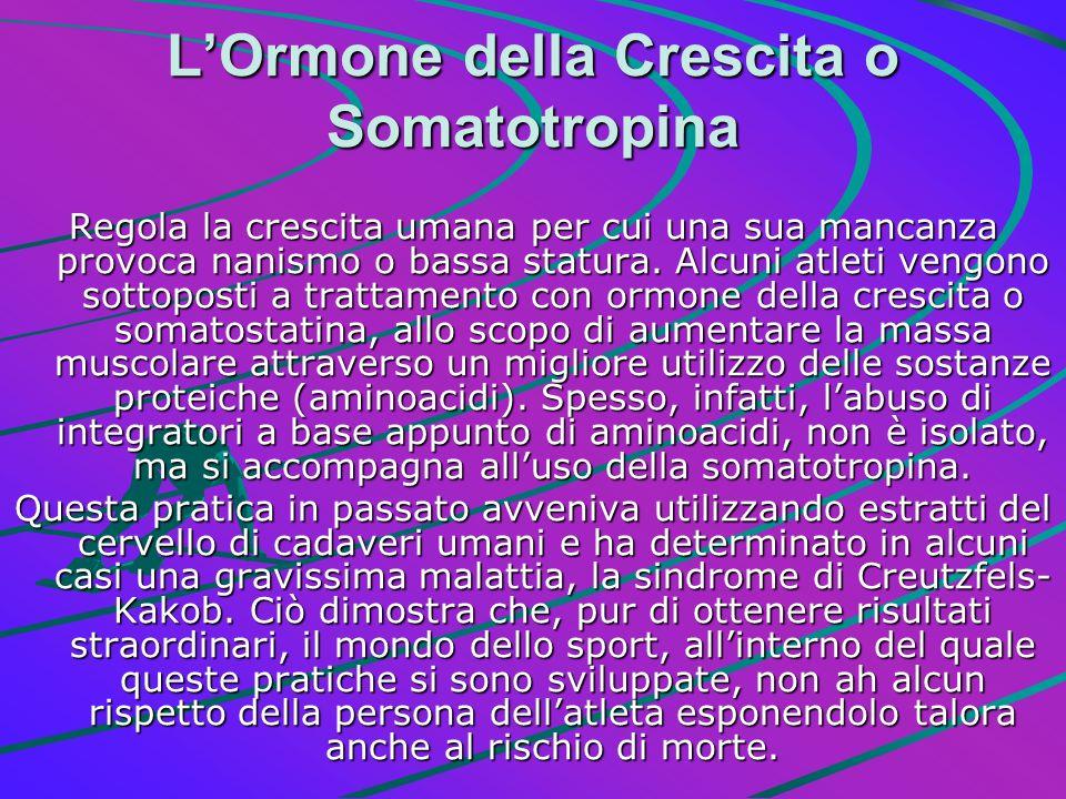 LOrmone della Crescita o Somatotropina Regola la crescita umana per cui una sua mancanza provoca nanismo o bassa statura. Alcuni atleti vengono sottop