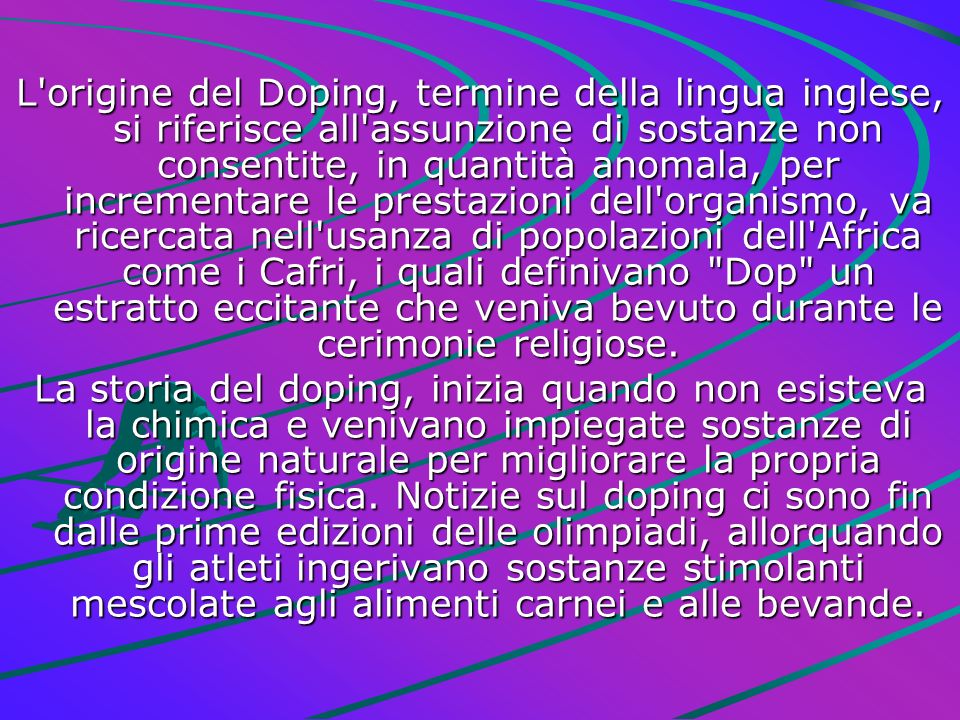 L'origine del Doping, termine della lingua inglese, si riferisce all'assunzione di sostanze non consentite, in quantità anomala, per incrementare le p