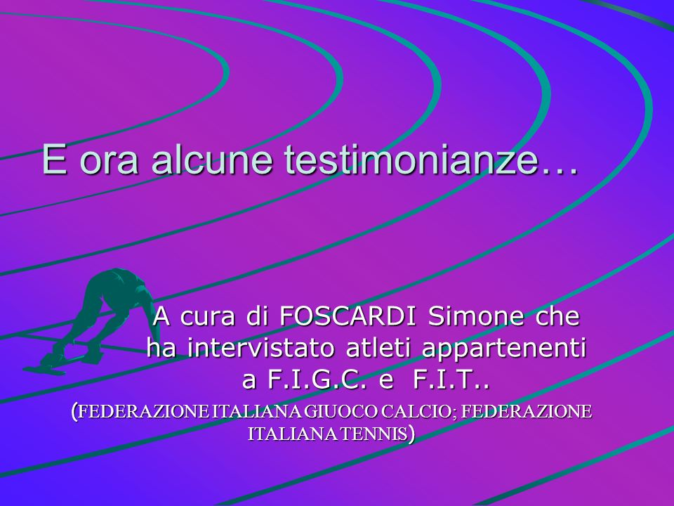 E ora alcune testimonianze… A cura di FOSCARDI Simone che ha intervistato atleti appartenenti a F.I.G.C. e F.I.T.. ( FEDERAZIONE ITALIANA GIUOCO CALCI