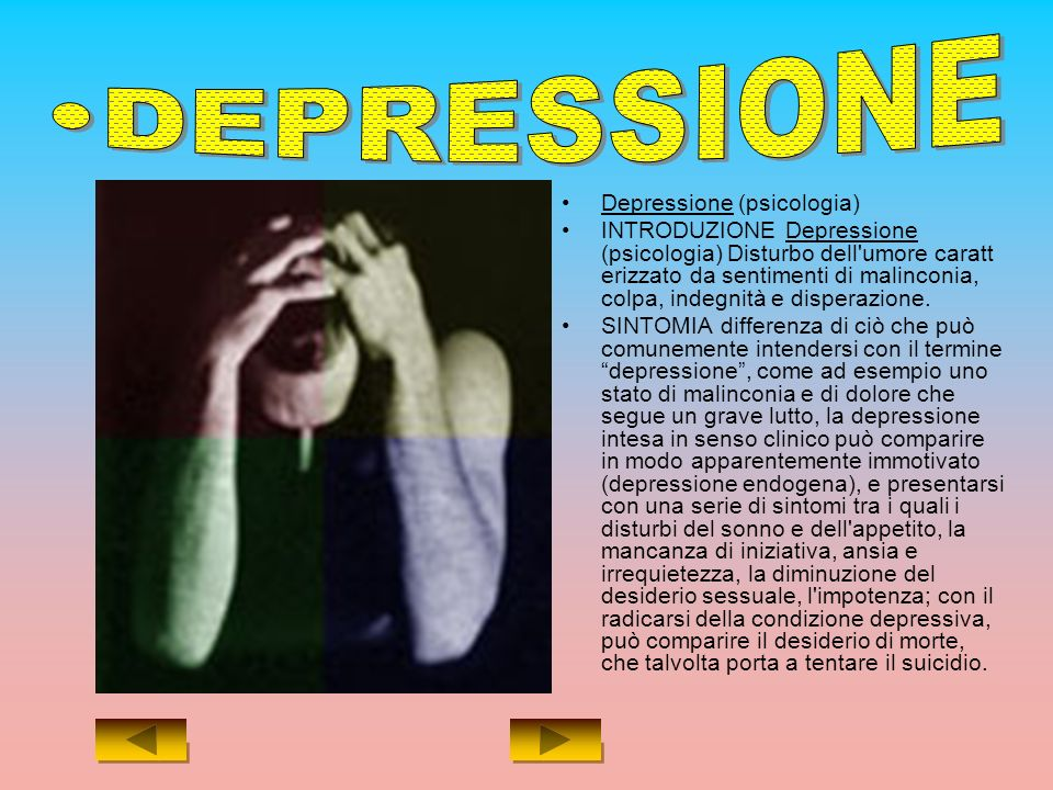 Depressione (psicologia) INTRODUZIONE Depressione (psicologia) Disturbo dell umore caratt erizzato da sentimenti di malinconia, colpa, indegnità e disperazione.