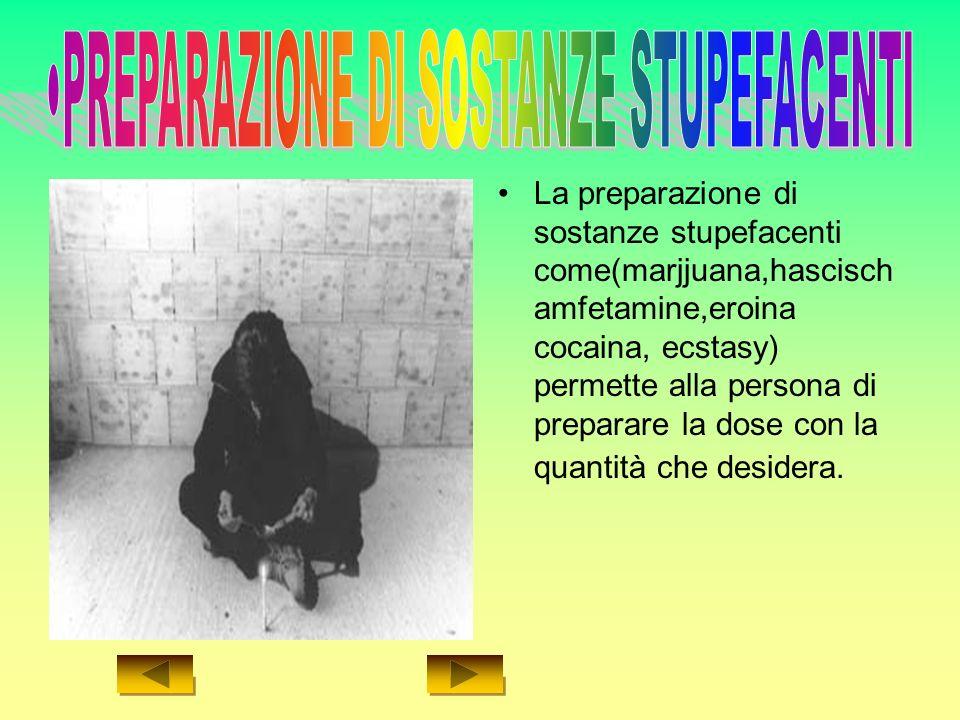 La preparazione di sostanze stupefacenti come(marjjuana,hascisch amfetamine,eroina cocaina, ecstasy) permette alla persona di preparare la dose con la quantità che desidera.