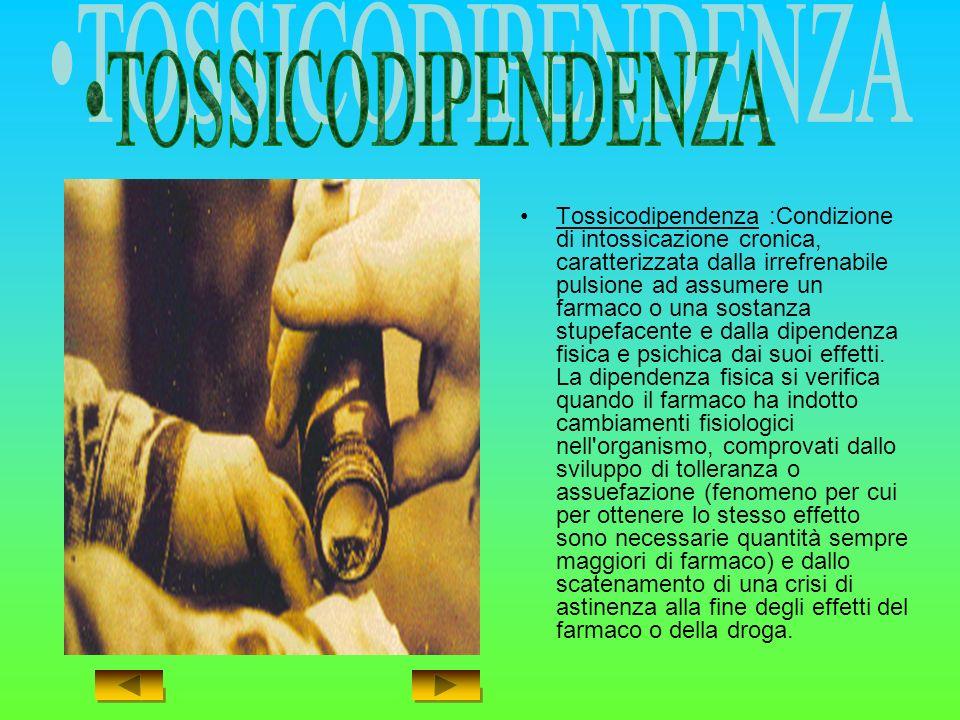 Tossicodipendenza :Condizione di intossicazione cronica, caratterizzata dalla irrefrenabile pulsione ad assumere un farmaco o una sostanza stupefacente e dalla dipendenza fisica e psichica dai suoi effetti.
