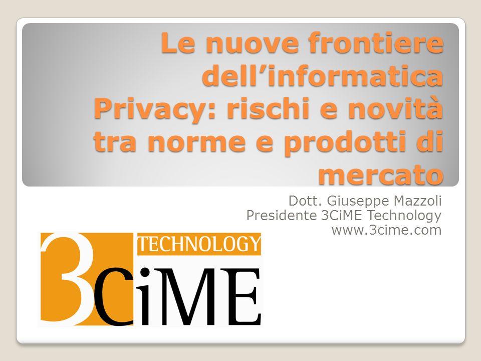 Le nuove frontiere dellinformatica Privacy: rischi e novità tra norme e prodotti di mercato Dott. Giuseppe Mazzoli Presidente 3CiME Technology www.3ci