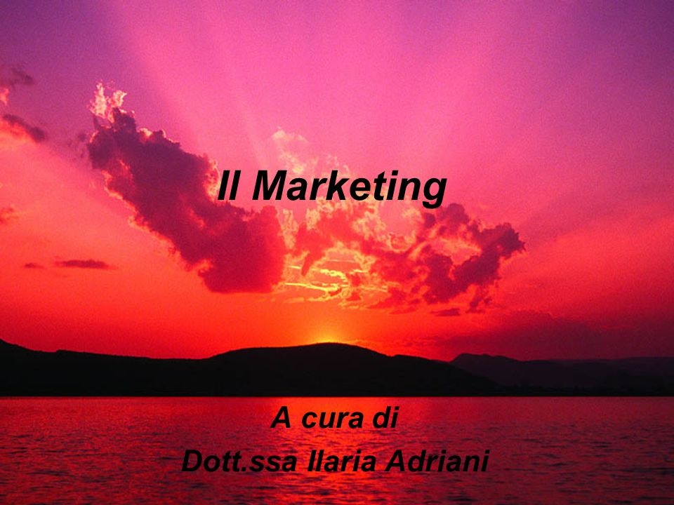 Il Marketing A cura di Dott.ssa Ilaria Adriani