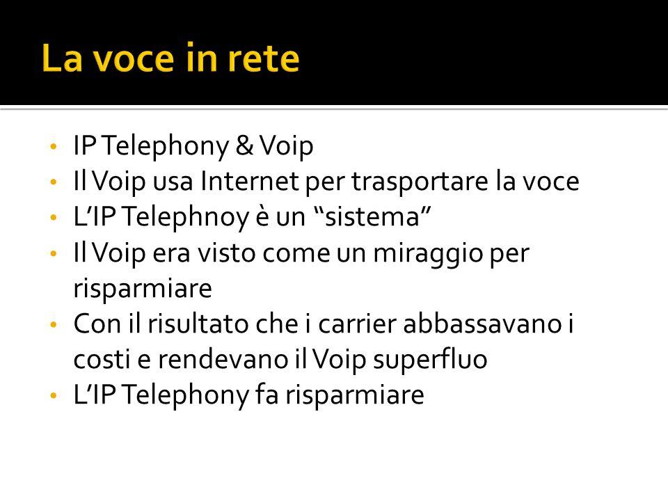 IP Telephony & Voip Il Voip usa Internet per trasportare la voce LIP Telephnoy è un sistema Il Voip era visto come un miraggio per risparmiare Con il risultato che i carrier abbassavano i costi e rendevano il Voip superfluo LIP Telephony fa risparmiare