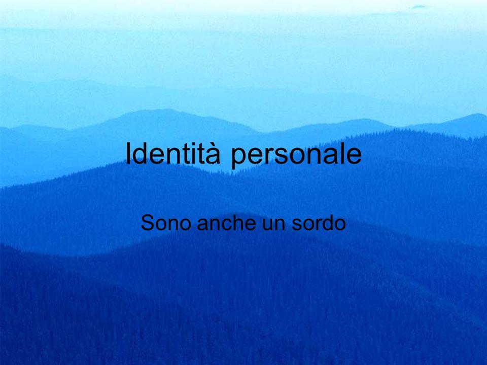 24 Identità personale Sono anche un sordo