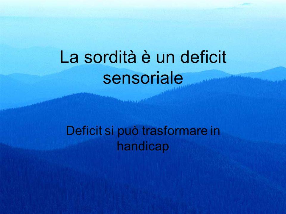 4 La sordità è un deficit sensoriale Deficit si può trasformare in handicap