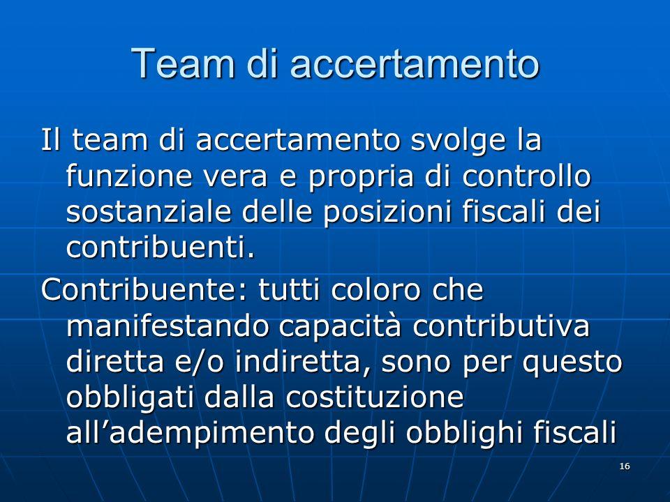 16 Team di accertamento Il team di accertamento svolge la funzione vera e propria di controllo sostanziale delle posizioni fiscali dei contribuenti.