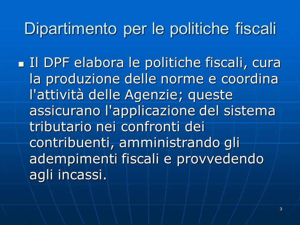 3 Dipartimento per le politiche fiscali Il DPF elabora le politiche fiscali, cura la produzione delle norme e coordina l attività delle Agenzie; queste assicurano l applicazione del sistema tributario nei confronti dei contribuenti, amministrando gli adempimenti fiscali e provvedendo agli incassi.