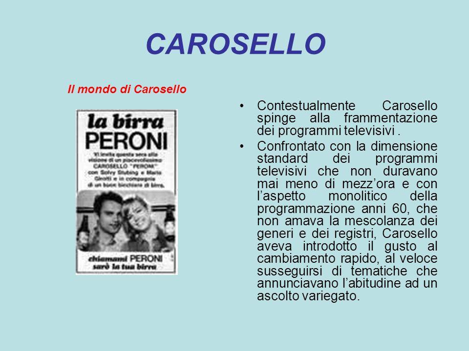 CAROSELLO Il mondo di Carosello Contestualmente Carosello spinge alla frammentazione dei programmi televisivi. Confrontato con la dimensione standard