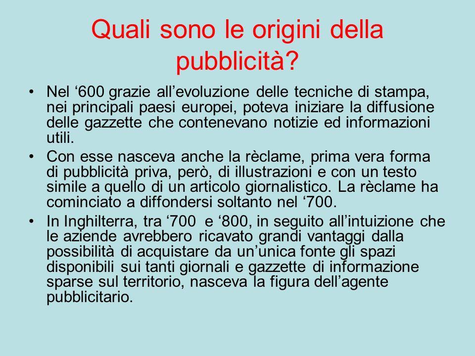 Quali sono le origini della pubblicità? Nel 600 grazie allevoluzione delle tecniche di stampa, nei principali paesi europei, poteva iniziare la diffus
