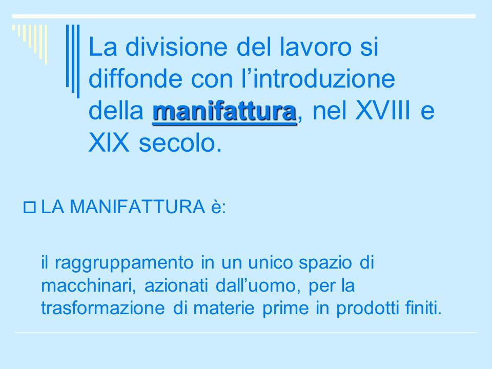 manifattura La divisione del lavoro si diffonde con lintroduzione della manifattura, nel XVIII e XIX secolo. LA MANIFATTURA è: il raggruppamento in un