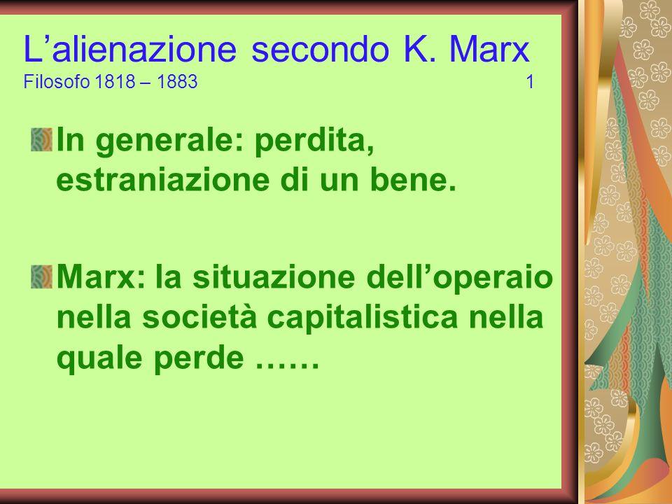 Lalienazione secondo K. Marx Filosofo 1818 – 1883 1 In generale: perdita, estraniazione di un bene. Marx: la situazione delloperaio nella società capi