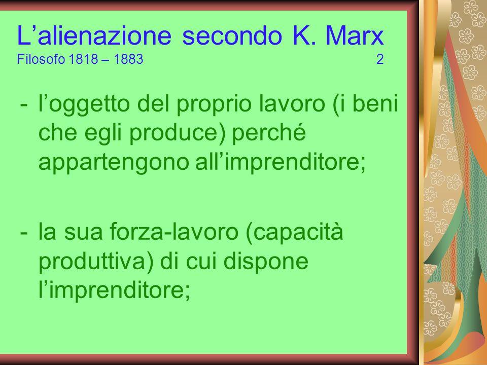 Lalienazione secondo K. Marx Filosofo 1818 – 1883 2 -loggetto del proprio lavoro (i beni che egli produce) perché appartengono allimprenditore; -la su