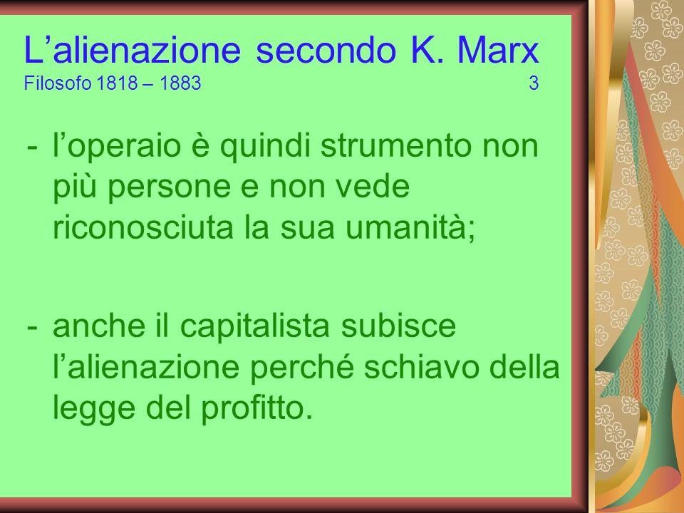 Lalienazione secondo K. Marx Filosofo 1818 – 1883 3 -loperaio è quindi strumento non più persone e non vede riconosciuta la sua umanità; -anche il cap