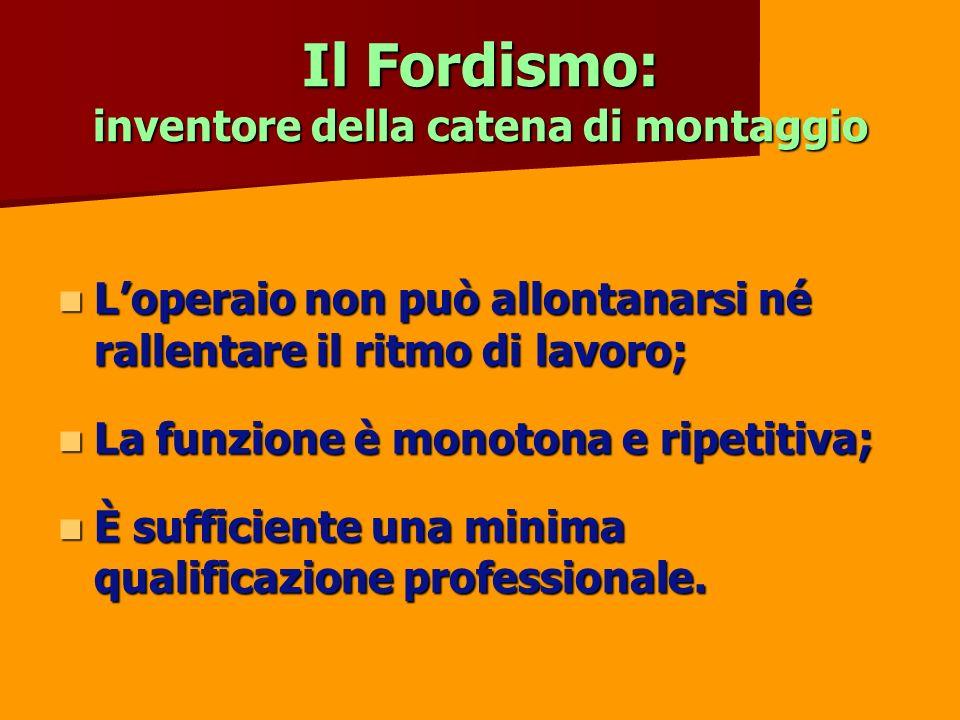 Il Fordismo: inventore della catena di montaggio Loperaio non può allontanarsi né rallentare il ritmo di lavoro; Loperaio non può allontanarsi né rall