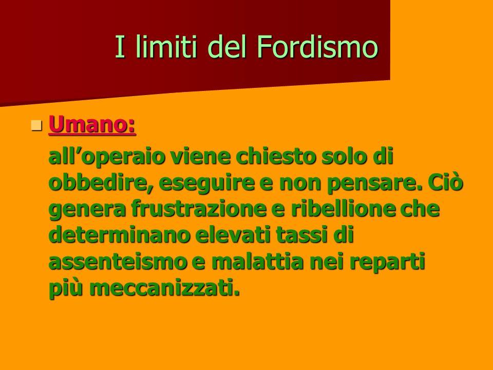 I limiti del Fordismo Umano: Umano: alloperaio viene chiesto solo di obbedire, eseguire e non pensare. Ciò genera frustrazione e ribellione che determ
